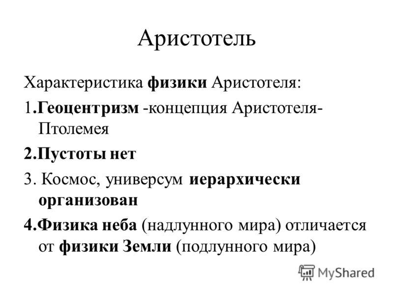 Аристотель Характеристика физики Аристотеля: 1.Геоцентризм -концепция Аристотеля- Птолемея 2.Пустоты нет 3. Космос, универсум иерархически организован 4.Физика неба (надлунного мира) отличается от физики Земли (подлунного мира)