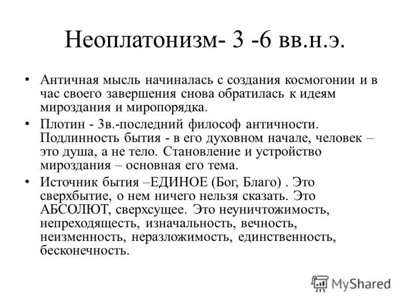 Неоплатонизм- 3 -6 вв.н.э. Античная мысль начиналась с создания космогонии и в час своего завершения снова обратилась к идеям мироздания и миропорядка. Плотин - 3в.-последний философ античности. Подлинность бытия - в его духовном начале, человек – эт