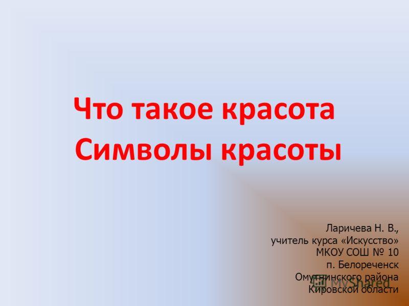 Что такое красота Символы красоты Ларичева Н. В., учитель курса « Искусство » МКОУ СОШ 10 п. Белореченск Омутнинского района Кировской области