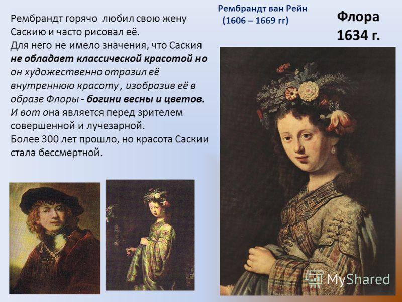 Флора 1634 г. Рембрандт ван Рейн (1606 – 1669 гг) Рембрандт горячо любил свою жену Саскию и часто рисовал её. Для него не имело значения, что Саския не обладает классической красотой но он художественно отразил её внутреннюю красоту, изобразив её в о