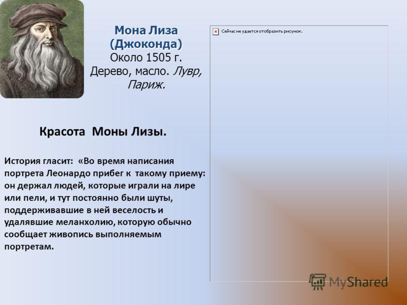Мона Лиза (Джоконда) Около 1505 г. Дерево, масло. Лувр, Париж. История гласит: «Во время написания портрета Леонардо прибег к такому приему: он держал людей, которые играли на лире или пели, и тут постоянно были шуты, поддерживавшие в ней веселость и