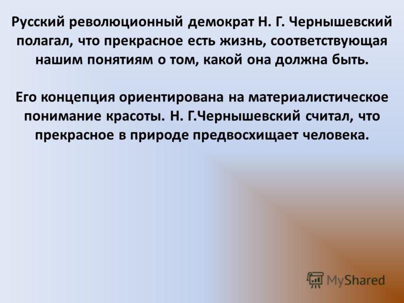 Русский революционный демократ Н. Г. Чернышевский полагал, что прекрасное есть жизнь, соответствующая нашим понятиям о том, какой она должна быть. Его концепция ориентирована на материалистическое понимание красоты. Н. Г.Чернышевский считал, что прек