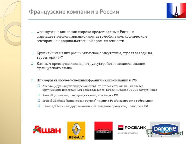 Французские компании в России Французские компании широко представлены в России в фармацевтическом, авиационном, автомобильном, космическом секторах и в продовольственной промышленности Крупнейшие из них расширяют свое присутствие, строят заводы на т