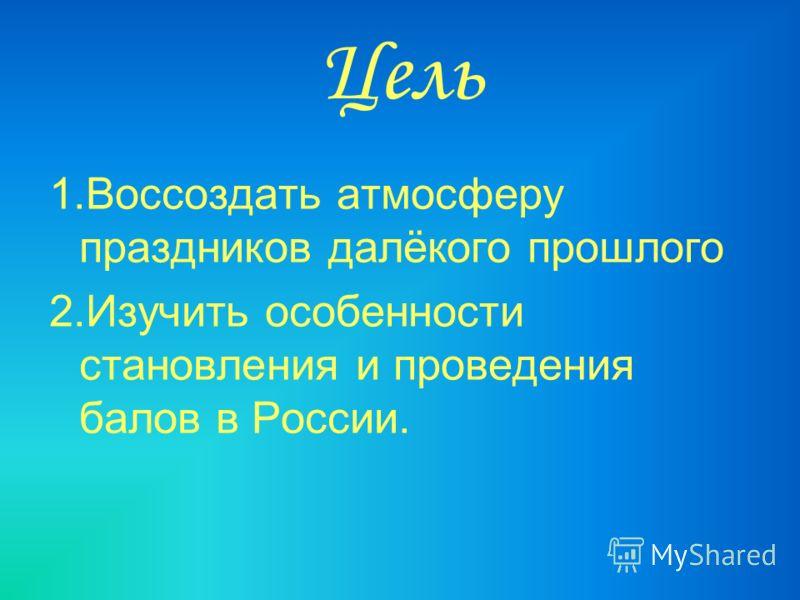 Цель 1.Воссоздать атмосферу праздников далёкого прошлого 2.Изучить особенности становления и проведения балов в России.
