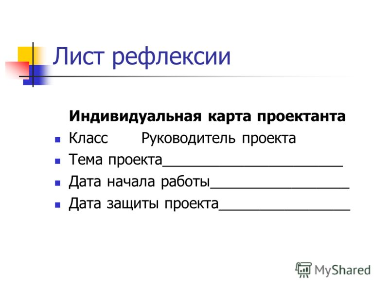 Лист рефлексии Индивидуальная карта проектанта Класс Руководитель проекта Тема проекта______________________ Дата начала работы_________________ Дата защиты проекта________________