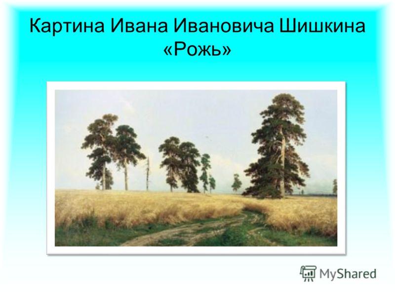 Картина Ивана Ивановича Шишкина «Рожь»