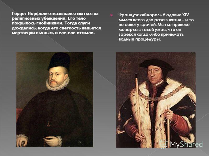Французский король Людовик ХIV мылся всего два раза в жизни – и то по совету врачей. Мытье привело монарха в такой ужас, что он зарекся когда-либо принимать водные процедуры. Герцог Норфолк отказывался мыться из религиозных убеждений. Его тело покрыл
