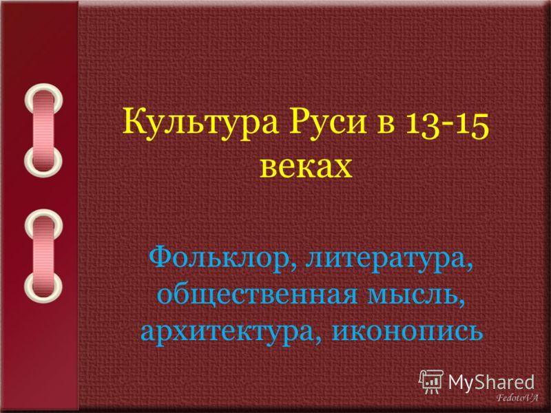 Культура Руси в 13-15 веках Фольклор, литература, общественная мысль, архитектура, иконопись