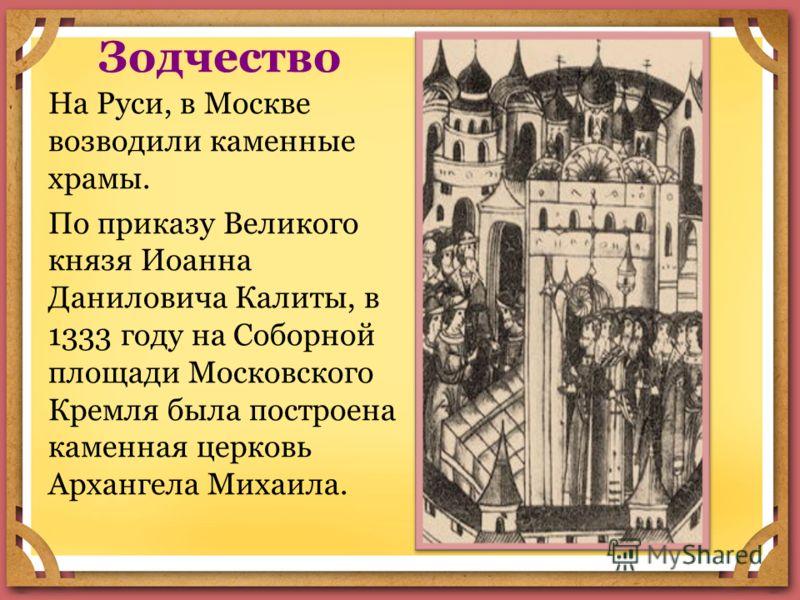Зодчество На Руси, в Москве возводили каменные храмы. По приказу Великого князя Иоанна Даниловича Калиты, в 1333 году на Соборной площади Московского Кремля была построена каменная церковь Архангела Михаила.