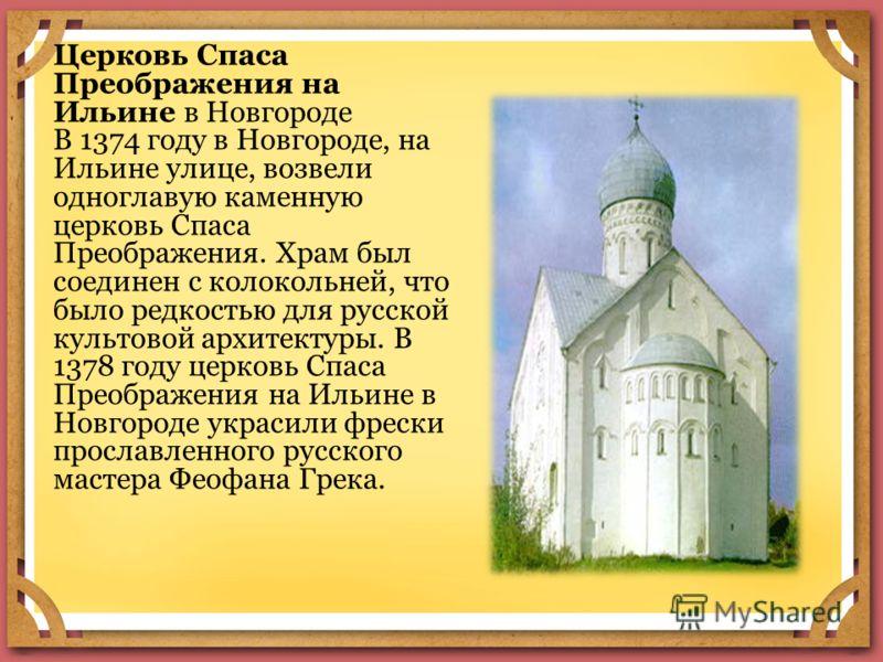 Церковь Спаса Преображения на Ильине в Новгороде В 1374 году в Новгороде, на Ильине улице, возвели одноглавую каменную церковь Спаса Преображения. Храм был соединен с колокольней, что было редкостью для русской культовой архитектуры. В 1378 году церк