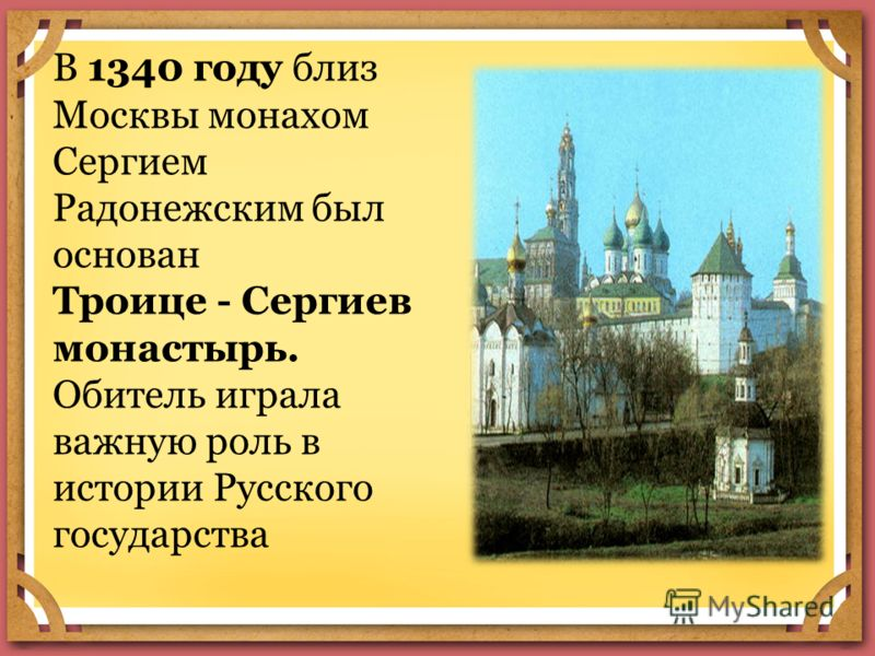 В 1340 году близ Москвы монахом Сергием Радонежским был основан Троице - Сергиев монастырь. Обитель играла важную роль в истории Русского государства