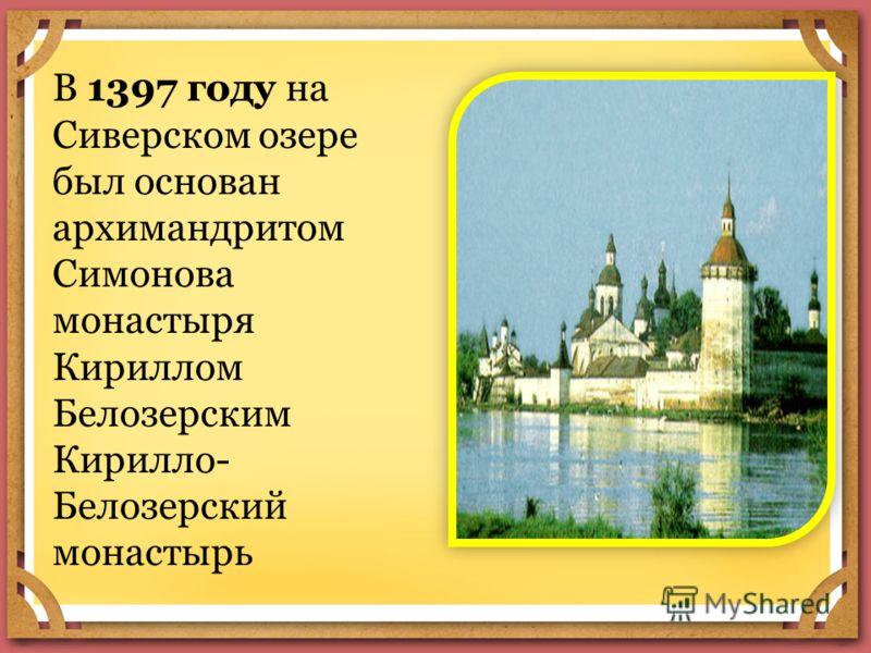 В 1397 году на Сиверском озере был основан архимандритом Симонова монастыря Кириллом Белозерским Кирилло- Белозерский монастырь