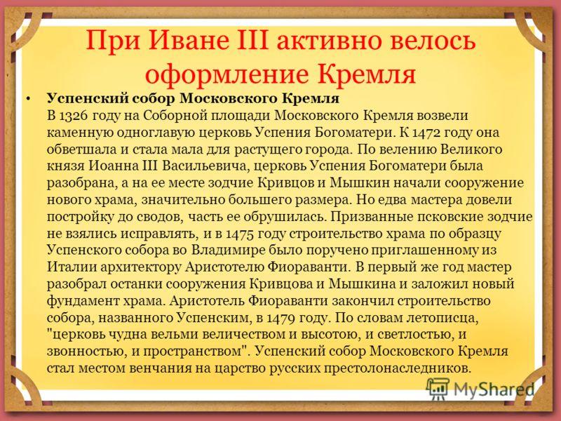 При Иване III активно велось оформление Кремля Успенский собор Московского Кремля В 1326 году на Соборной площади Московского Кремля возвели каменную одноглавую церковь Успения Богоматери. К 1472 году она обветшала и стала мала для растущего города.