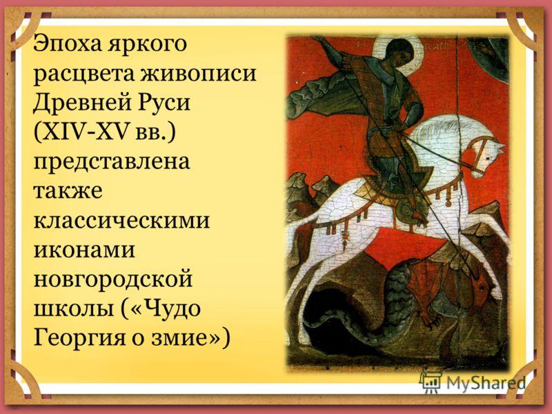 Эпоха яркого расцвета живописи Древней Руси (XIV-XV вв.) представлена также классическими иконами новгородской школы («Чудо Георгия о змие»)