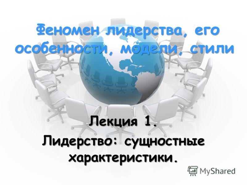 Феномен лидерства, его особенности, модели, стили Феномен лидерства, его особенности, модели, стили Лекция 1. Лидерство: сущностные характеристики.