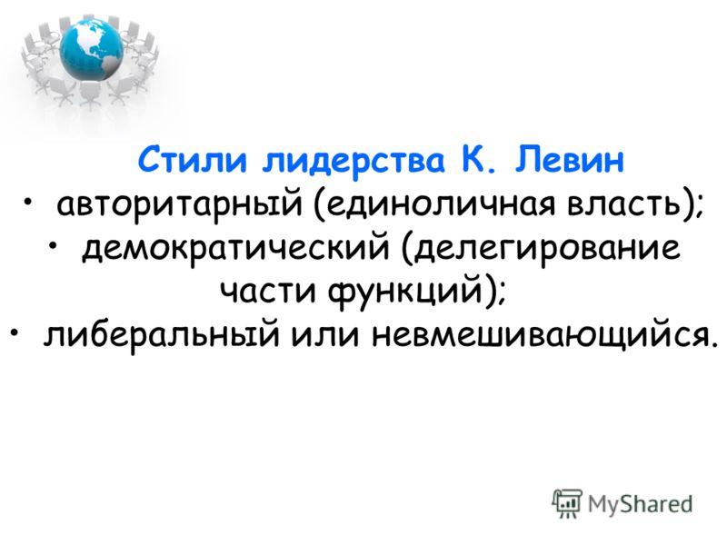 Стили лидерства К. Левин авторитарный (единоличная власть); демократический (делегирование части функций); либеральный или невмешивающийся.