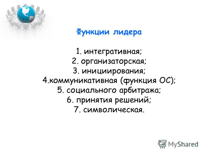 Функции лидера 1. интегративная; 2. организаторская; 3. инициирования; 4.коммуникативная (функция ОС); 5. социального арбитража; 6. принятия решений; 7. символическая.