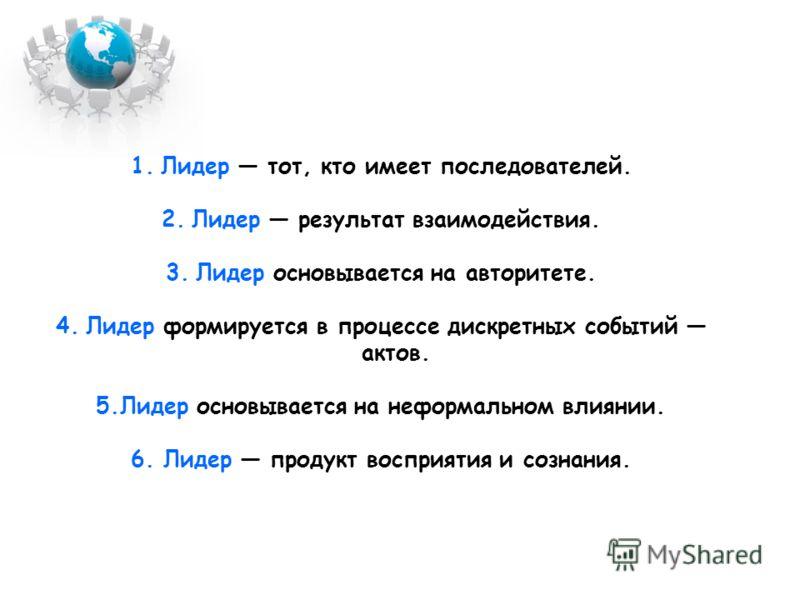 1.Лидер тот, кто имеет последователей. 2.Лидер результат взаимодействия. 3.Лидер основывается на авторитете. 4.Лидер формируется в процессе дискретных событий актов. 5.Лидер основывается на неформальном влиянии. 6. Лидер продукт восприятия и сознания