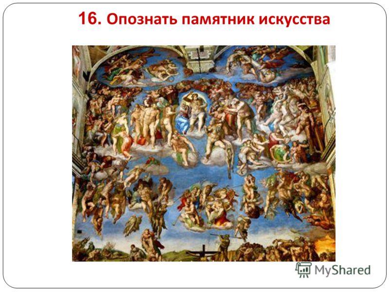 16. Опознать памятник искусства