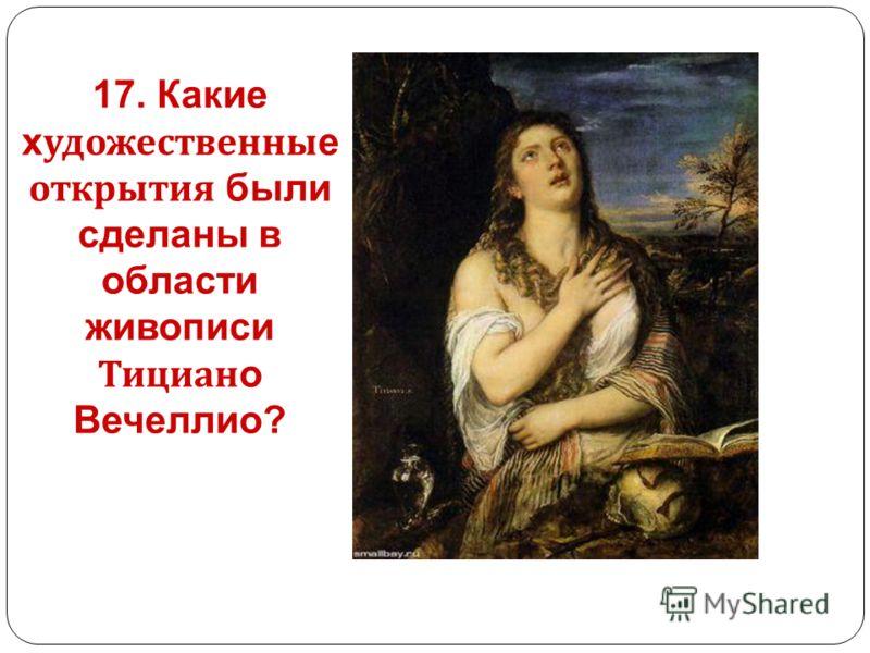 17. Какие х удожественны е открытия были сделаны в области живописи Тициан о Вечеллио?