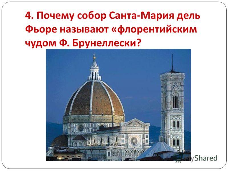 4. Почему собор Санта - Мария дель Фьоре называют « флорентийским чудом Ф. Брунеллески ?