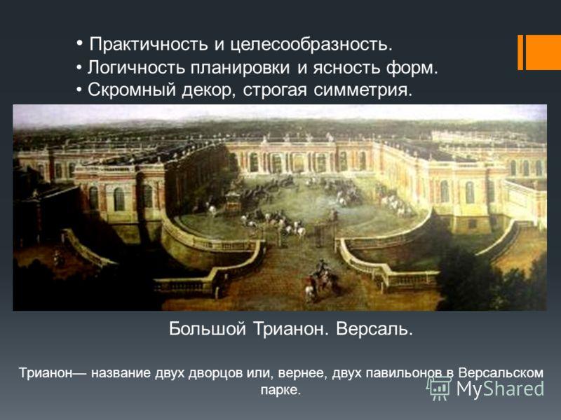 Большой Трианон. Версаль. Практичность и целесообразность. Логичность планировки и ясность форм. Скромный декор, строгая симметрия. Трианон название двух дворцов или, вернее, двух павильонов в Версальском парке.