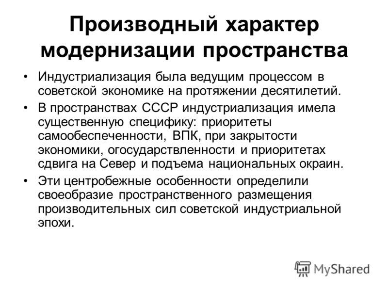 Производный характер модернизации пространства Индустриализация была ведущим процессом в советской экономике на протяжении десятилетий. В пространствах СССР индустриализация имела существенную специфику: приоритеты самообеспеченности, ВПК, при закрыт