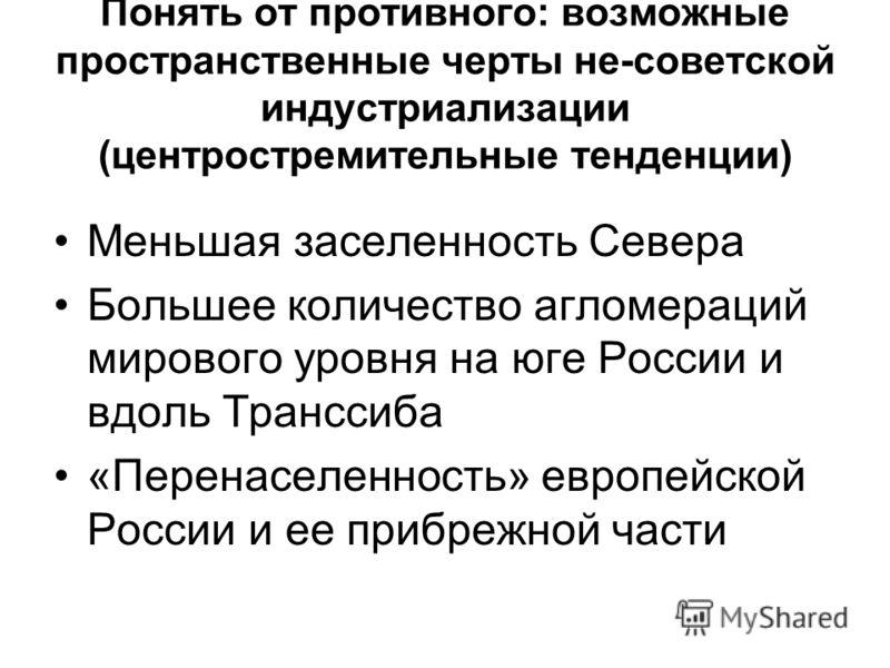 Понять от противного: возможные пространственные черты не-советской индустриализации (центростремительные тенденции) Меньшая заселенность Севера Большее количество агломераций мирового уровня на юге России и вдоль Транссиба «Перенаселенность» европей