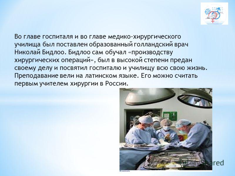 Во главе госпиталя и во главе медико-хирургического училища был поставлен образованный голландский врач Николай Бидлоо. Бидлоо сам обучал «производству хирургических операций», был в высокой степени предан своему делу и посвятил госпиталю и училищу в