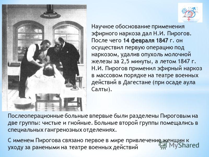 14 февраля 1847 Научное обоснование применения эфирного наркоза дал Н.И. Пирогов. После чего 14 февраля 1847 г. он осуществил первую операцию под наркозом, удалив опухоль молочной железы за 2,5 минуты, а летом 1847 г. Н.И. Пирогов применил эфирный на