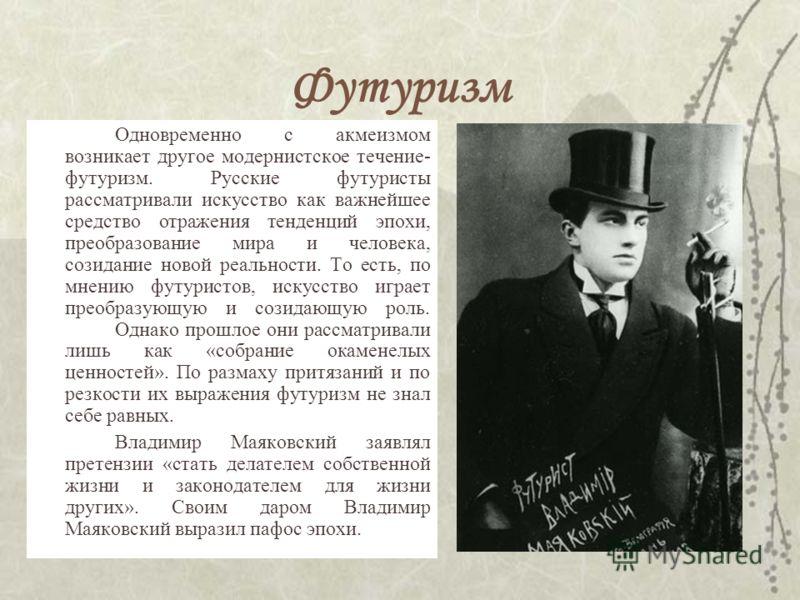 Футуризм Одновременно с акмеизмом возникает другое модернистское течение- футуризм. Русские футуристы рассматривали искусство как важнейшее средство отражения тенденций эпохи, преобразование мира и человека, созидание новой реальности. То есть, по мн