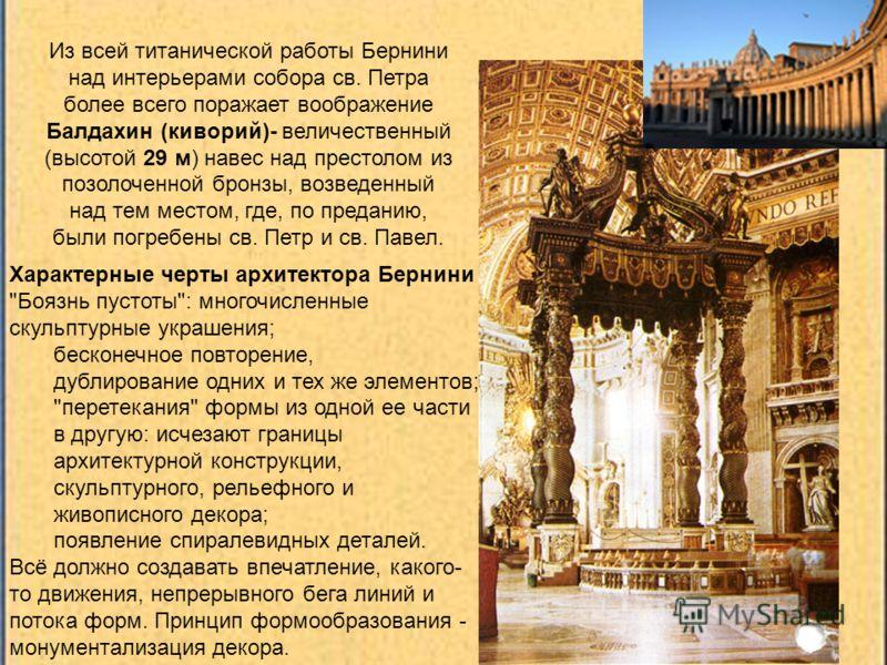 Из всей титанической работы Бернини над интерьерами собора св. Петра более всего поражает воображение Балдахин (киворий)- величественный (высотой 29 м) навес над престолом из позолоченной бронзы, возведенный над тем местом, где, по преданию, были пог