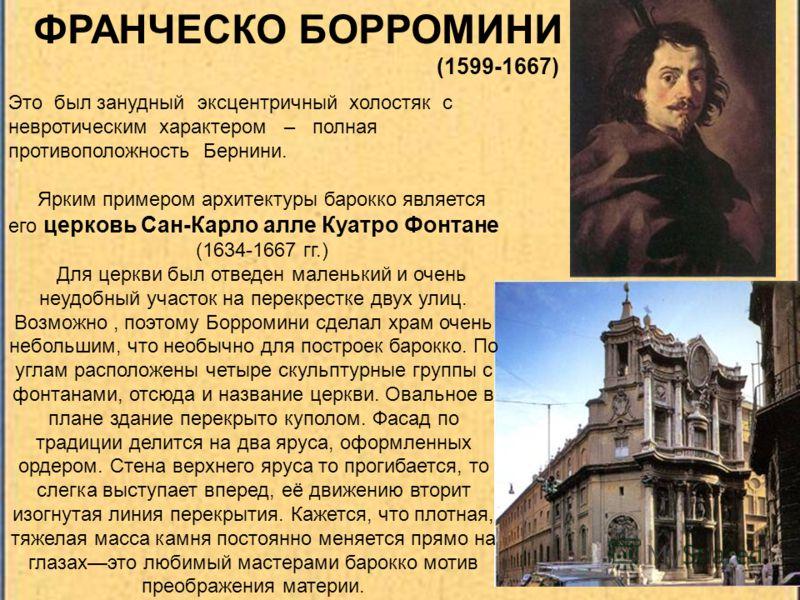 ФРАНЧЕСКО БОРРОМИНИ (1599-1667) Ярким примером архитектуры барокко является его церковь Сан-Карло алле Куатро Фонтане (1634-1667 гг.) Для церкви был отведен маленький и очень неудобный участок на перекрестке двух улиц. Возможно, поэтому Борромини сде