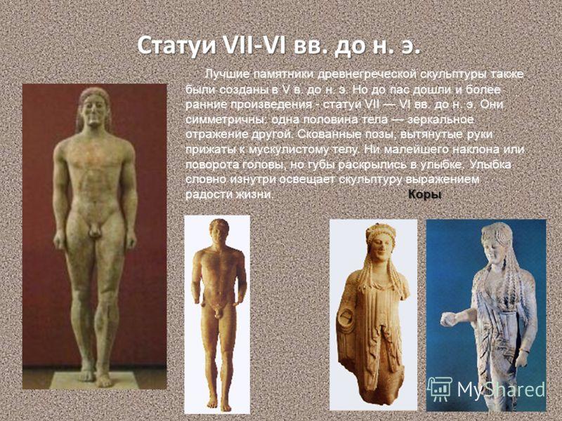 Статуи VII-VI вв. до н. э. Коры Лучшие памятники древнегреческой скульптуры также были созданы в V в. до н. э. Но до пас дошли и более ранние произведения - статуи VII VI вв. до н. э. Они симметричны: одна половина тела зеркальное отражение другой. С