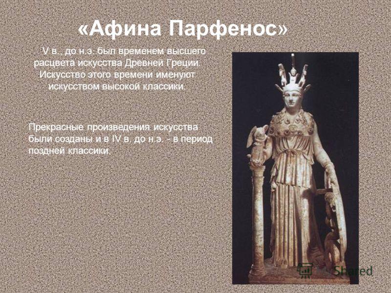 «Афина Парфенос» V в., до н.э. был временем высшего расцвета искусства Древней Греции. Искусство этого времени именуют искусством высокой классики. Прекрасные произведения искусства были созданы и в IV в. до н.э. - в период поздней классики.