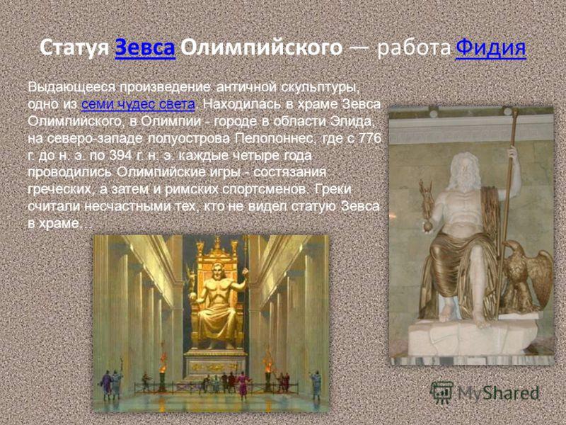 Статуя Зевса Олимпийского работа ФидияЗевсаФидия Выдающееся произведение античной скульптуры, одно из семи чудес света. Находилась в храме Зевса Олимпийского, в Олимпии - городе в области Элида, на северо-западе полуострова Пелопоннес, где с 776 г. д