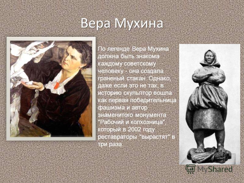 Вера Мухина По легенде Вера Мухина должна быть знакома каждому советскому человеку - она создала граненый стакан. Однако, даже если это не так, в историю скульптор вошла как первая победительница фашизма и автор знаменитого монумента