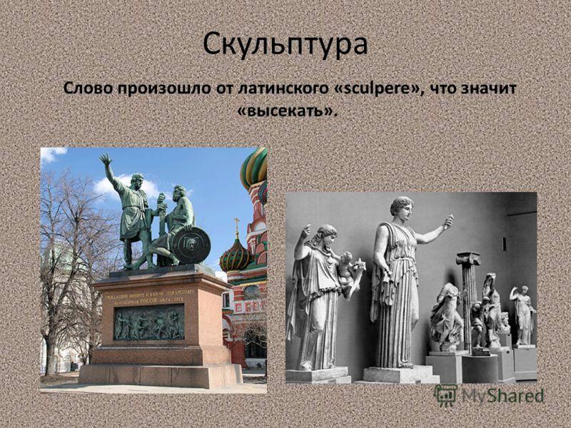 Скульптура Слово произошло от латинского «sculpere», что значит «высекать».