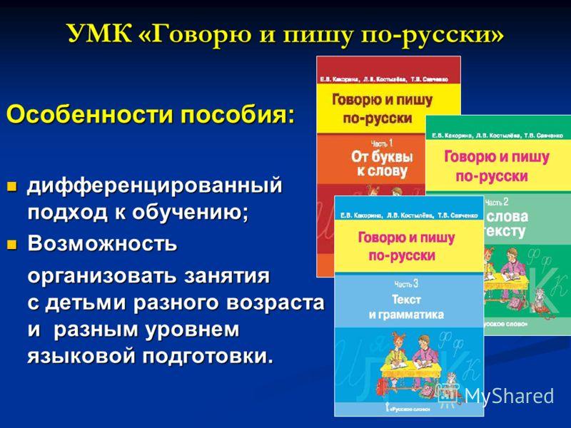 Особенности пособия: дифференцированный подход к обучению; дифференцированный подход к обучению; Возможность Возможность организовать занятия с детьми разного возраста и разным уровнем языковой подготовки. УМК «Говорю и пишу по-русски»