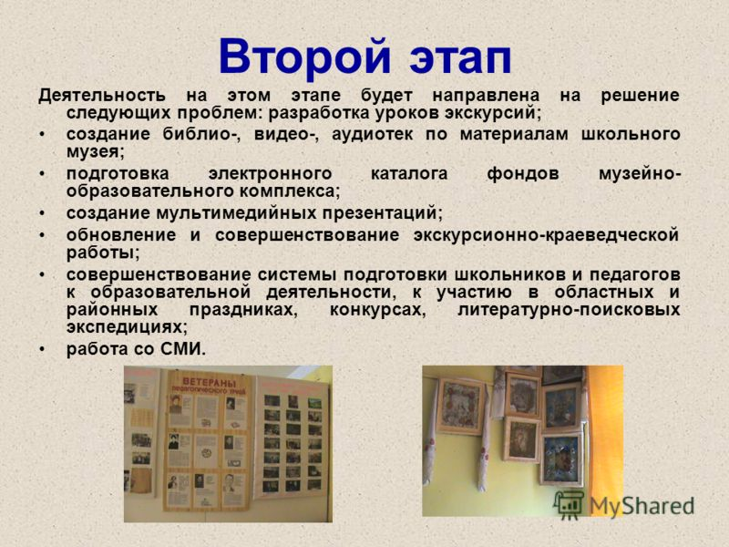 Второй этап Деятельность на этом этапе будет направлена на решение следующих проблем: разработка уроков экскурсий; создание библио-, видео-, аудиотек по материалам школьного музея; подготовка электронного каталога фондов музейно- образовательного ком