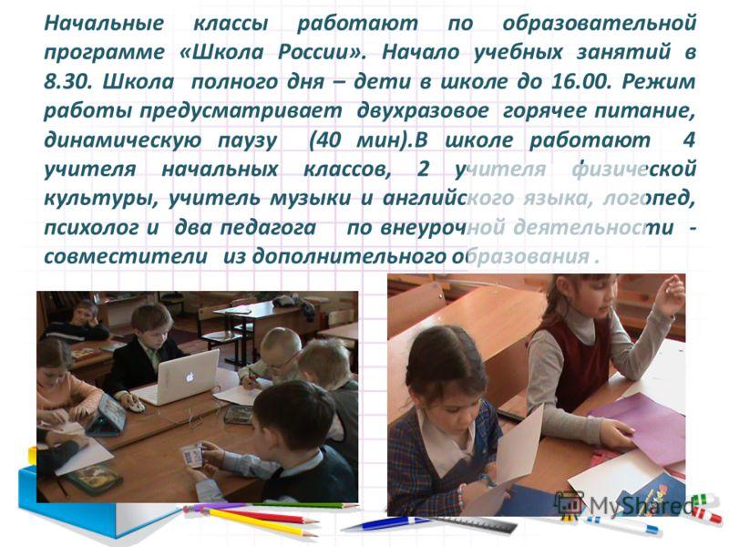 Начальные классы работают по образовательной программе «Школа России». Начало учебных занятий в 8.30. Школа полного дня – дети в школе до 16.00. Режим работы предусматривает двухразовое горячее питание, динамическую паузу (40 мин).В школе работают 4