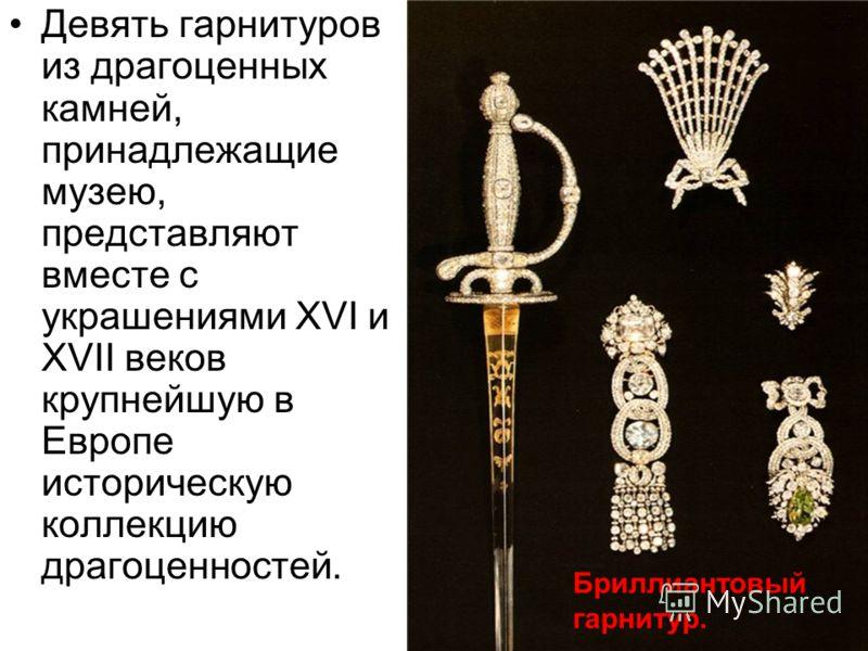 Девять гарнитуров из драгоценных камней, принадлежащие музею, представляют вместе с украшениями XVI и XVII веков крупнейшую в Европе историческую коллекцию драгоценностей. Бриллиантовый гарнитур.