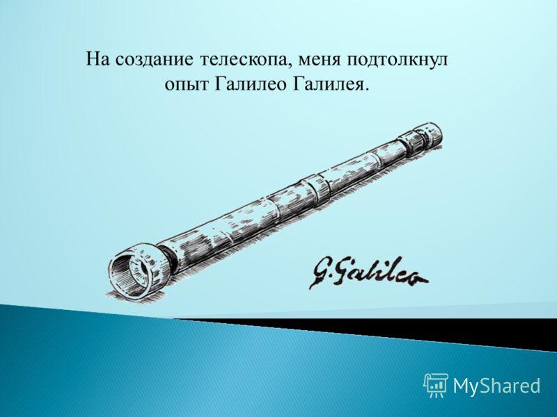 На создание телескопа, меня подтолкнул опыт Галилео Галилея.