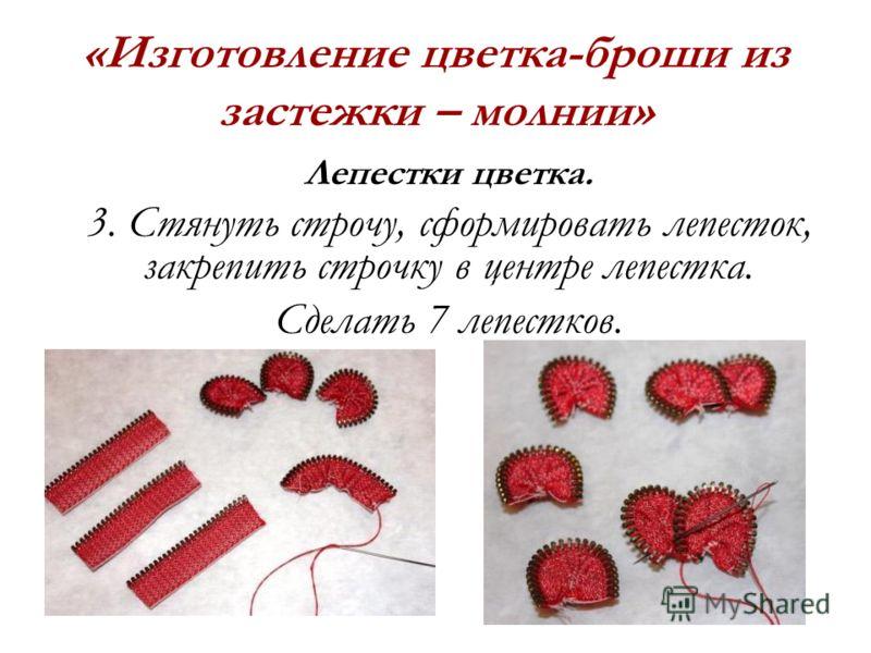 «Изготовление цветка-броши из застежки – молнии» Лепестки цветка. 3. Стянуть строчу, сформировать лепесток, закрепить строчку в центре лепестка. Сделать 7 лепестков.