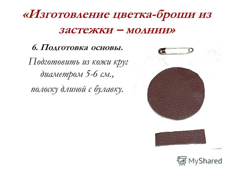 «Изготовление цветка-броши из застежки – молнии» 6. Подготовка основы. Подготовить из кожи круг диаметром 5-6 см., полоску длиной с булавку.