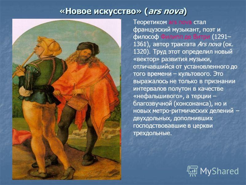 «Новое искусство» (ars nova) Теоретиком ars nova стал французский музыкант, поэт и философ Филипп де Витри (1291– 1361), автор трактата Ars nova (ок. 1320). Труд этот определил новый «вектор» развития музыки, отличавшийся от установленного до того вр