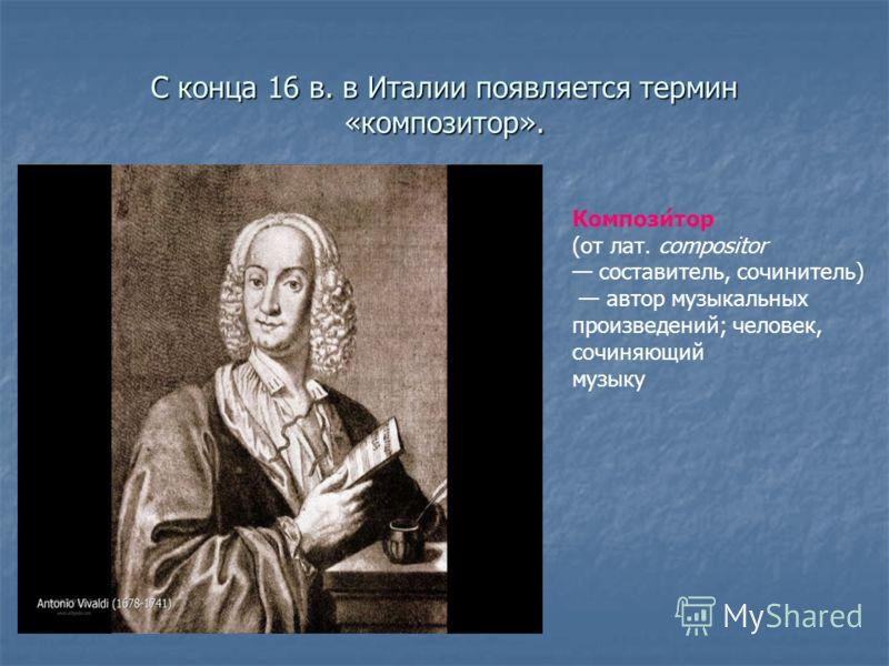 С конца 16 в. в Италии появляется термин «композитор». Компози́тор (от лат. compositor составитель, сочинитель) автор музыкальных произведений; человек, сочиняющий музыку