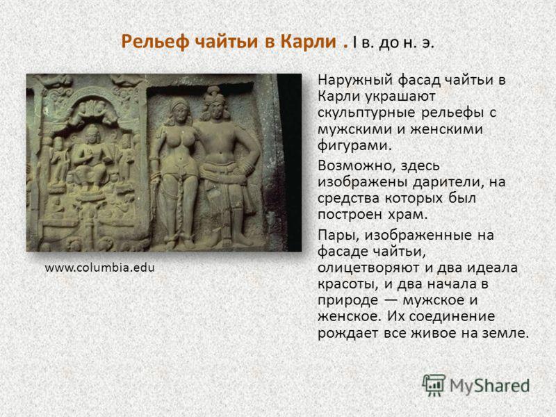 Рельеф чайтьи в Карли. I в. до н. э. Наружный фасад чайтьи в Карли украшают скульптурные рельефы с мужскими и женскими фигурами. Возможно, здесь изображены дарители, на средства которых был построен храм. Пары, изображенные на фасаде чайтьи, олицетво