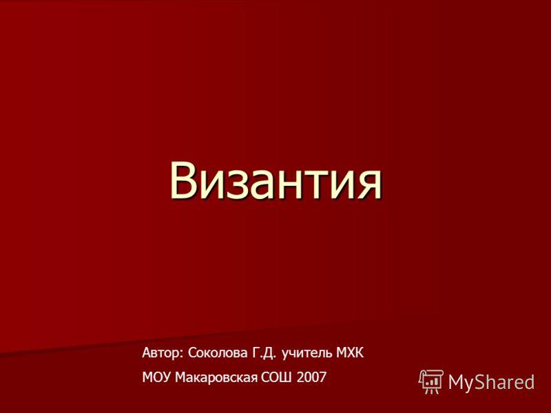 Византия Автор: Соколова Г.Д. учитель МХК МОУ Макаровская СОШ 2007