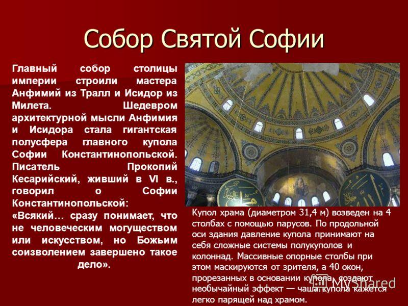 Главный собор столицы империи строили мастера Анфимий из Тралл и Исидор из Милета. Шедевром архитектурной мысли Анфимия и Исидора стала гигантская полусфера главного купола Софии Константинопольской. Писатель Прокопий Кесарийский, живший в VI в., гов